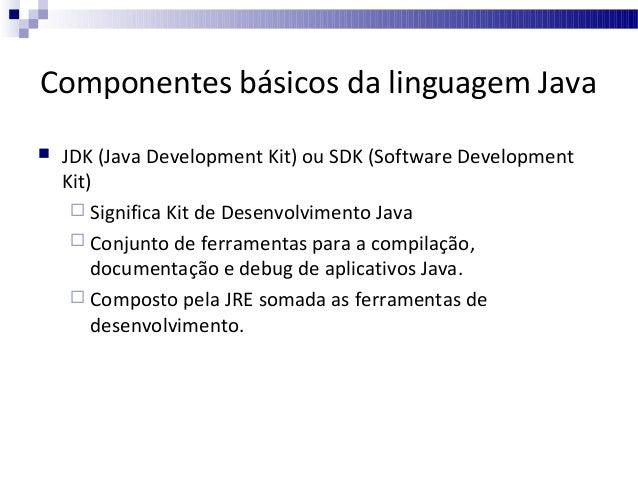 Componentes básicos da linguagem Java   JDK (Java Development Kit) ou SDK (Software Development Kit)  Significa Kit de D...