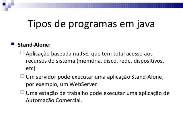 Tipos de programas em java     Java Applets:  Pequenas aplicações, que não tem acesso aos recursos de hardware e depend...