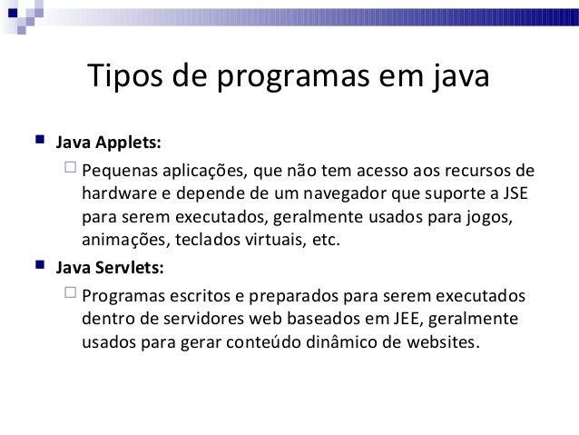 Tipos de programas em java     Java Midlets:  Pequenas aplicações, extremamente seguras, e construídas para serem execu...