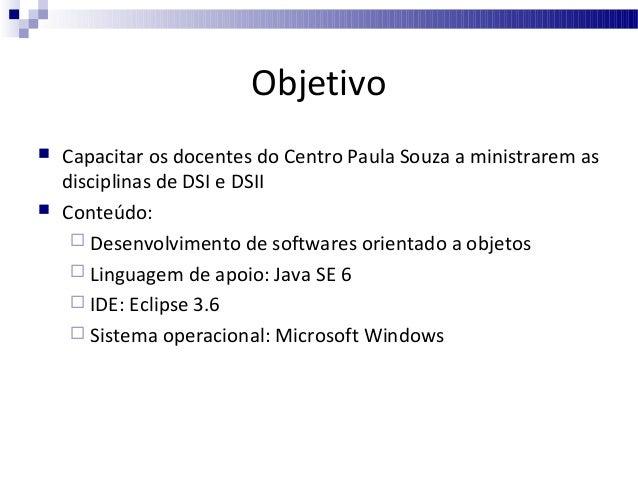 Objetivo     Capacitar os docentes do Centro Paula Souza a ministrarem as disciplinas de DSI e DSII Conteúdo:  Desenvol...