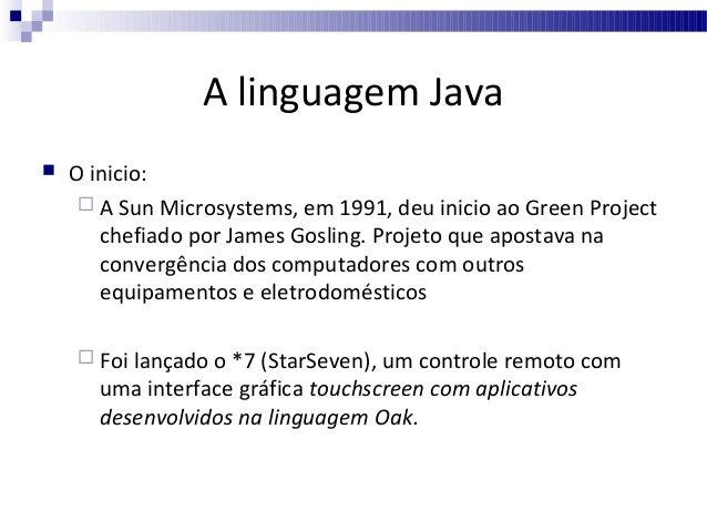 A linguagem Java   O inicio:  A Sun Microsystems, em 1991, deu inicio ao Green Project chefiado por James Gosling. Proje...