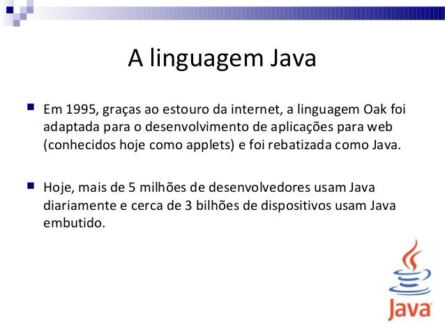 A linguagem Java   Em 1995, graças ao estouro da internet, a linguagem Oak foi adaptada para o desenvolvimento de aplicaç...