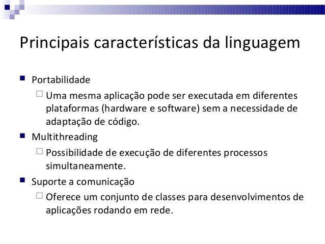 Principais características da linguagem       Portabilidade  Uma mesma aplicação pode ser executada em diferentes plat...