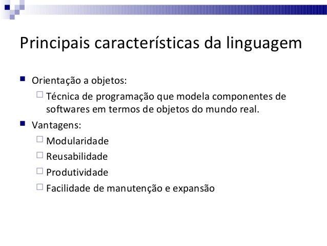 Principais características da linguagem     Orientação a objetos:  Técnica de programação que modela componentes de sof...