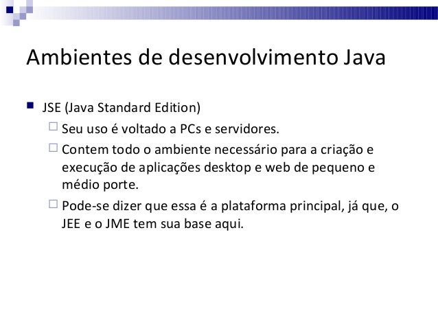 Ambientes de desenvolvimento Java   JSE (Java Standard Edition)  Seu uso é voltado a PCs e servidores.  Contem todo o a...