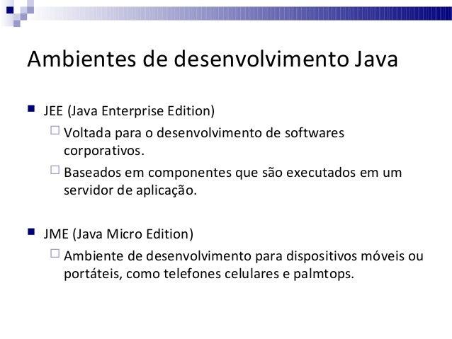 Ambientes de desenvolvimento Java   JEE (Java Enterprise Edition)  Voltada para o desenvolvimento de softwares corporati...