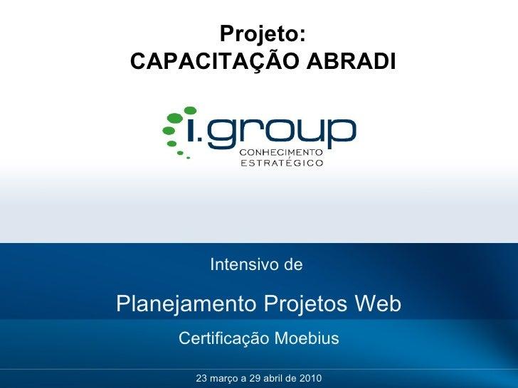 Intensivo de  Planejamento Projetos Web Certificação Moebius 23 março a 29 abril de 2010 Projeto: CAPACITAÇÃO ABRADI