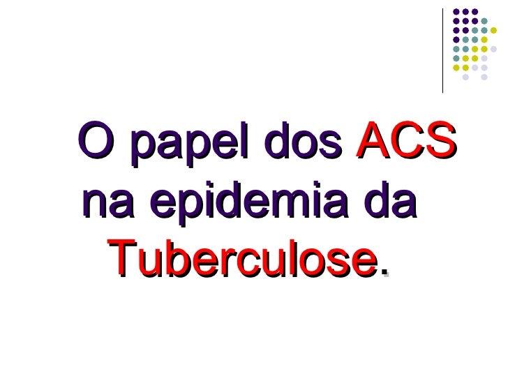 O papel dos  ACS  na epidemia da  Tuberculose .
