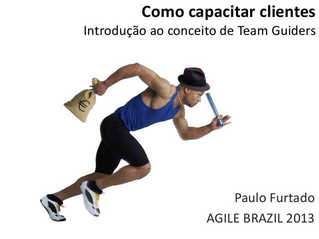 Como capacitar clientes Introdução ao conceito de Team Guiders Paulo Furtado AGILE BRAZIL 2013