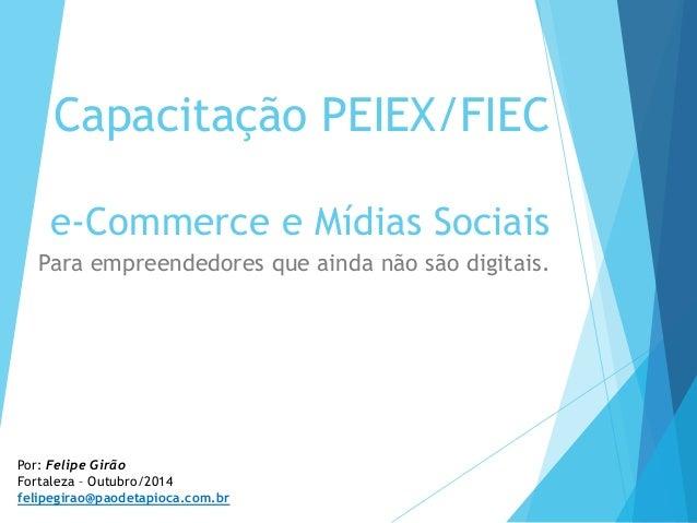 Capacitação PEIEX/FIEC e-Commerce e Mídias Sociais Para empreendedores que ainda não são digitais. Por: Felipe Girão Forta...