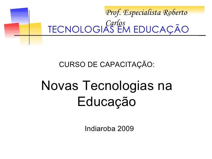 Prof. Especialista Roberto Carlos  TECNOLOGIAS EM EDUCAÇÃO CURSO DE CAPACITAÇÃO: Novas Tecnologias na Educação Indiaroba 2...