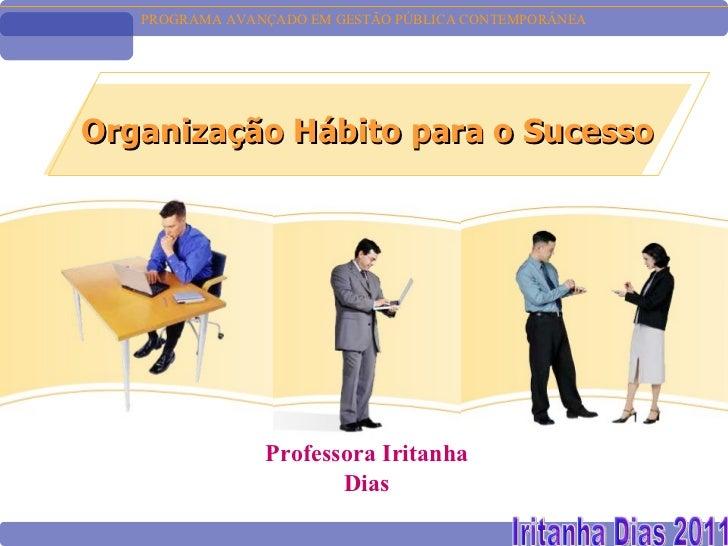 PROGRAMA AVANÇADO EM GESTÃO PÚBLICA CONTEMPORÂNEAOrganização Hábito para o Sucesso                Professora Iritanha     ...