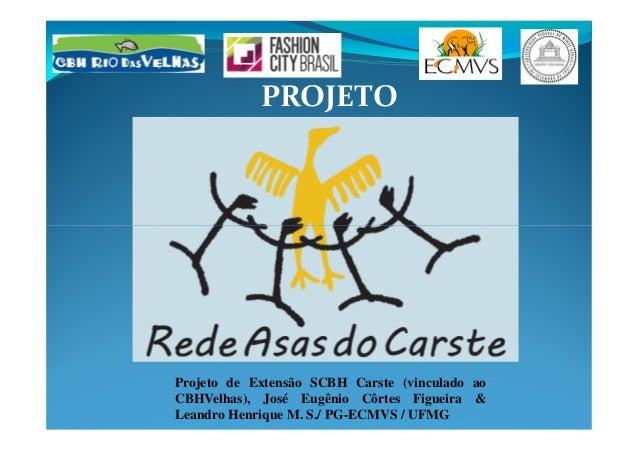 PROJETO Projeto de Extensão SCBH Carste (vinculado ao CBHVelhas), José Eugênio Côrtes Figueira & Leandro Henrique M. S./ P...