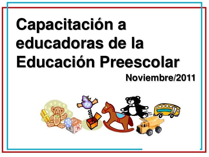 Capacitación aeducadoras de laEducación Preescolar             Noviembre/2011