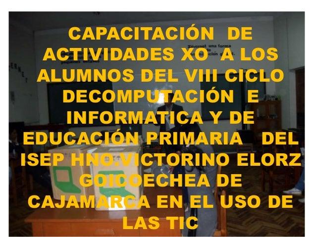 CAPACITACIÓN DE ACTIVIDADES XO A LOS ALUMNOS DEL VIII CICLO DECOMPUTACIÓN E INFORMATICA Y DE EDUCACIÓN PRIMARIA DEL ISEP H...