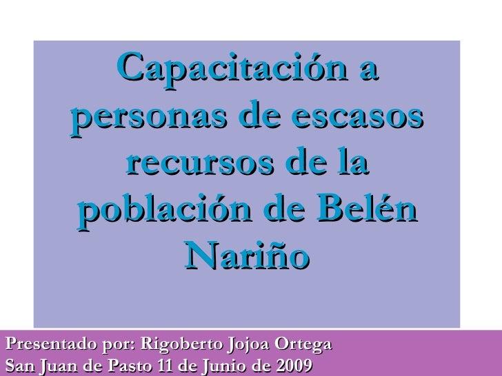 Capacitación a personas de escasos recursos de la población de Belén Nariño Presentado por: Rigoberto Jojoa Ortega  San Ju...