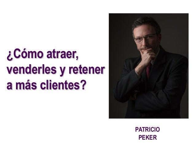 PATRICIO PEKER ¿Cómo atraer, venderles y retener a más clientes?