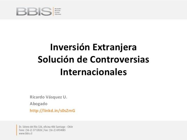 Inversión Extranjera Solución de Controversias Internacionales Ricardo Vásquez U. Abogado http://linkd.in/s0sZmG