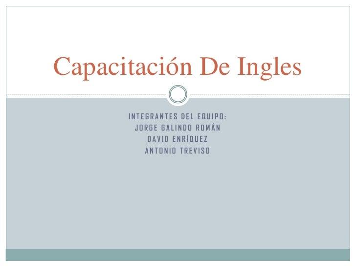 Capacitación De Ingles      INTEGRANTES DEL EQUIPO:        JORGE GALINDO ROMÁN           DAVID ENRÍQUEZ          ANTONIO T...