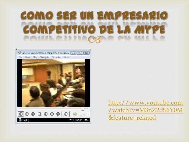 Como ser un empresariocompetitivo de la MyPE                      http://www.youtube.com             /watch?v=M3nZ2dS6Y0M...