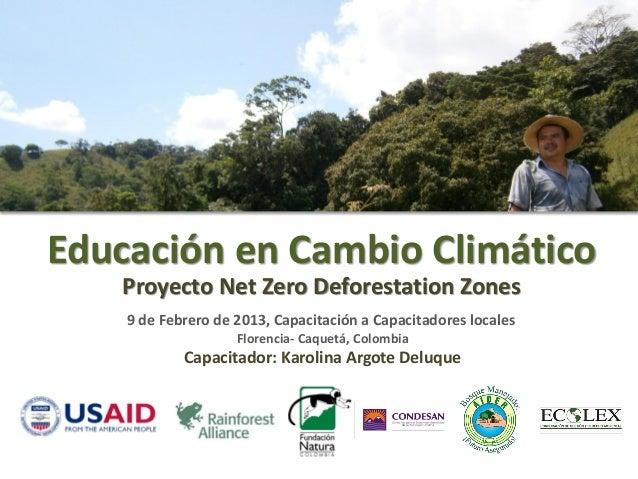 Educación en Cambio Climático   Proyecto Net Zero Deforestation Zones    9 de Febrero de 2013, Capacitación a Capacitadore...