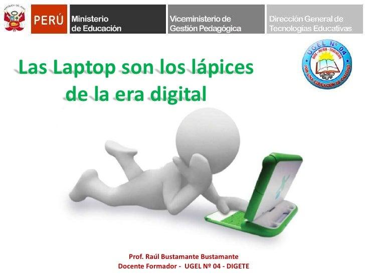 Las Laptop son los lápices <br />de la era digital<br />Prof. Raúl Bustamante Bustamante<br />Docente Formador -  UGEL Nº ...