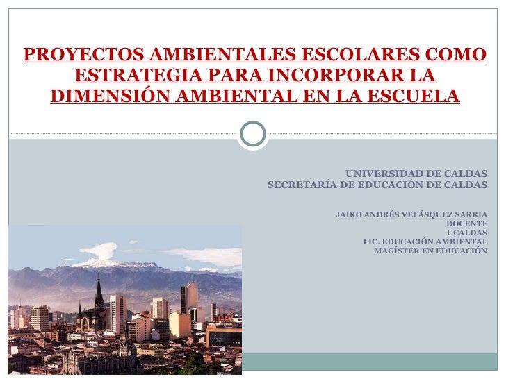 UNIVERSIDAD DE CALDAS SECRETARÍA DE EDUCACIÓN DE CALDAS JAIRO ANDRÉS VELÁSQUEZ SARRIA DOCENTE UCALDAS LIC. EDUCACIÓN AMBIE...