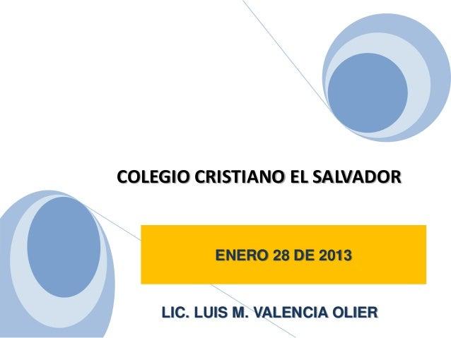 COLEGIO CRISTIANO EL SALVADORENERO 28 DE 2013LIC. LUIS M. VALENCIA OLIER