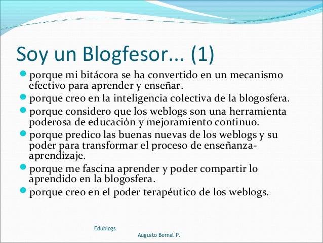 Soy un Blogfesor... (1) porque mi bitácora se ha convertido en un mecanismo efectivo para aprender y enseñar. porque cre...