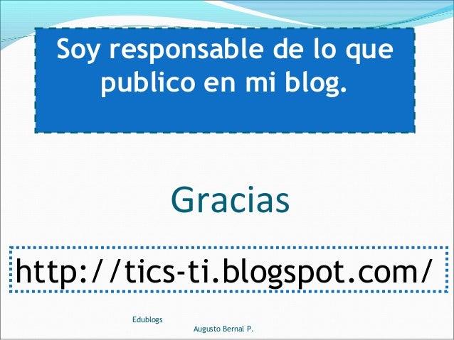 Soy responsable de lo que publico en mi blog. Edublogs Augusto Bernal P. Gracias http://tics-ti.blogspot.com/