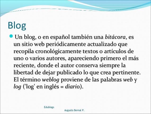 Blog Un blog, o en español también unaUn blog, o en español también una bitácorabitácora, es, es un sitio web periódicame...