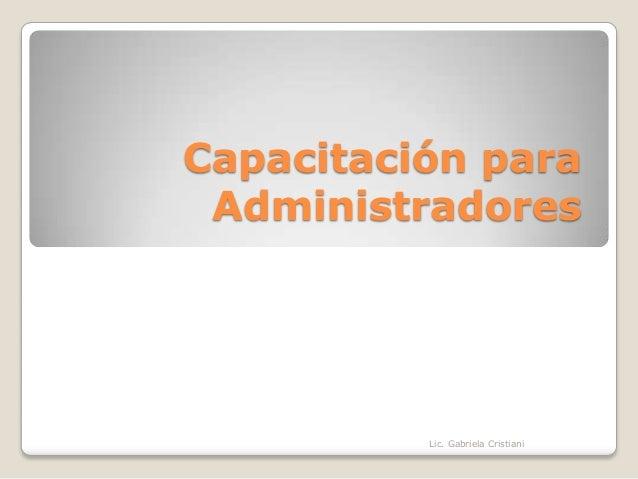 Capacitación paraAdministradoresLic. Gabriela Cristiani
