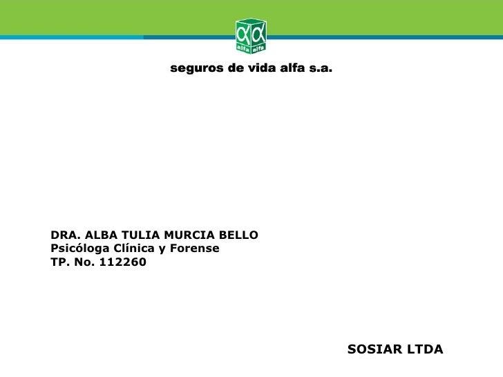 DRA. ALBA TULIA MURCIA BELLOPsicóloga Clínica y ForenseTP. No. 112260                               SOSIAR LTDA