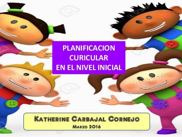 PLANIFICACION CURICULAR EN EL NIVEL INICIAL Katherine Carbajal Cornejo Marzo 2016