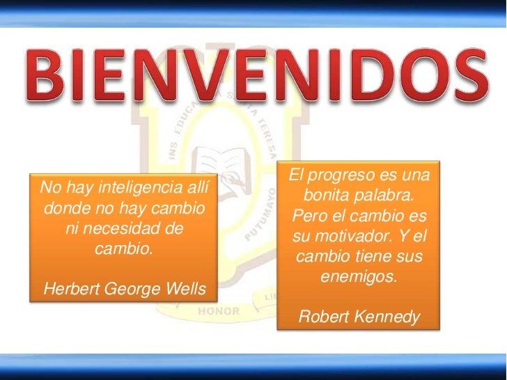 BIENVENIDOS<br />El progreso es una bonita palabra. Pero el cambio es su motivador. Y el cambio tiene sus enemigos. <br />...