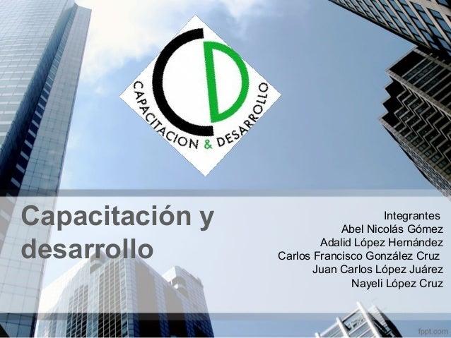 Capacitación y desarrollo  Integrantes Abel Nicolás Gómez Adalid López Hernández Carlos Francisco González Cruz Juan Carlo...