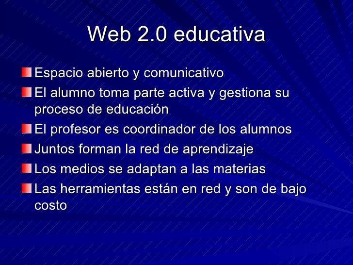 Web 2.0 educativa <ul><li>Espacio abierto y comunicativo </li></ul><ul><li>El alumno toma parte activa y gestiona su proce...