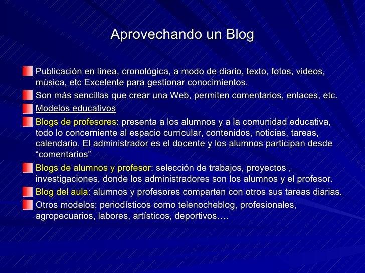 Aprovechando un Blog <ul><li>Publicación en línea, cronológica, a modo de diario, texto, fotos, videos, música, etc Excele...