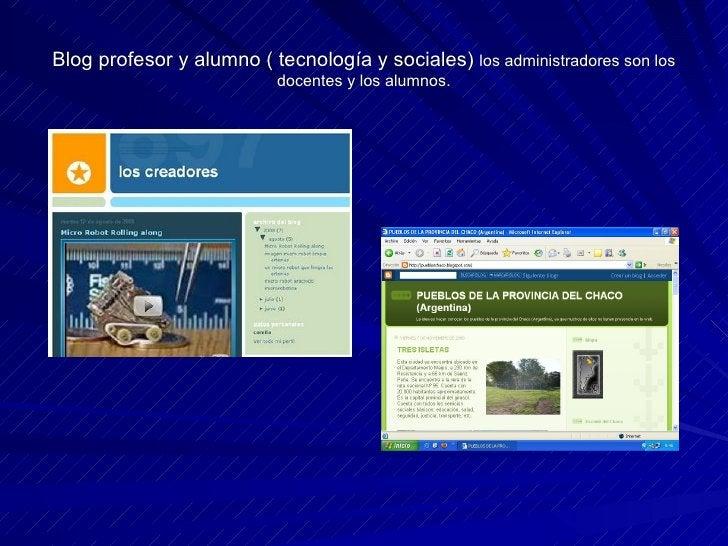 Blog profesor y alumno ( tecnología y sociales)  los administradores son los docentes y los alumnos.