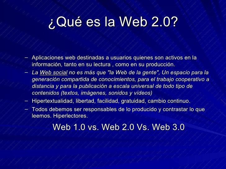 ¿Qué es la Web 2.0? <ul><ul><li>Aplicaciones web destinadas a usuarios quienes son activos en la información, tanto en su ...