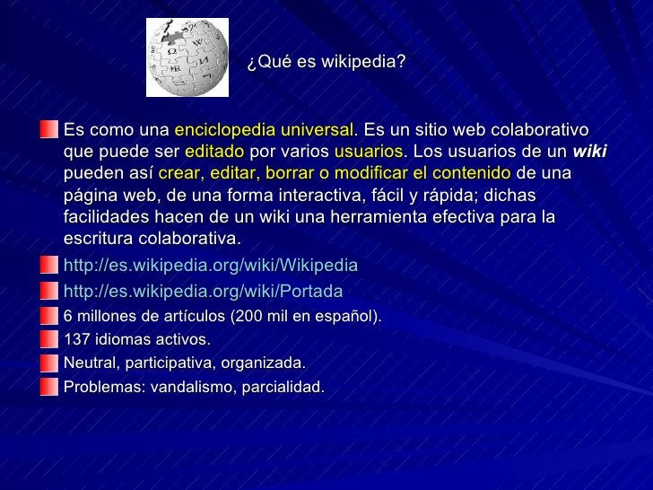 ¿Qué es wikipedia? <ul><li>Es como una  enciclopedia universal .  Es un sitio web colaborativo que puede ser  editado  por...