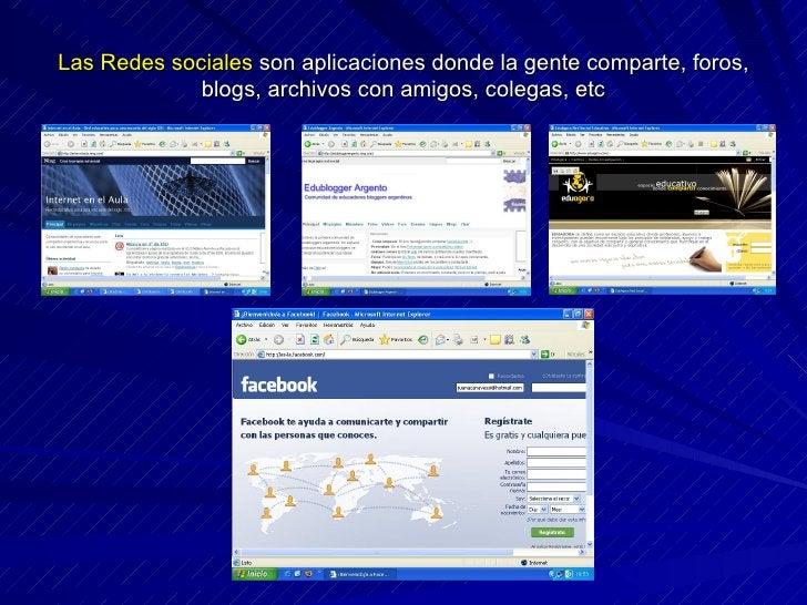 Las Redes sociales  son aplicaciones donde la gente comparte, foros, blogs, archivos con amigos, colegas, etc