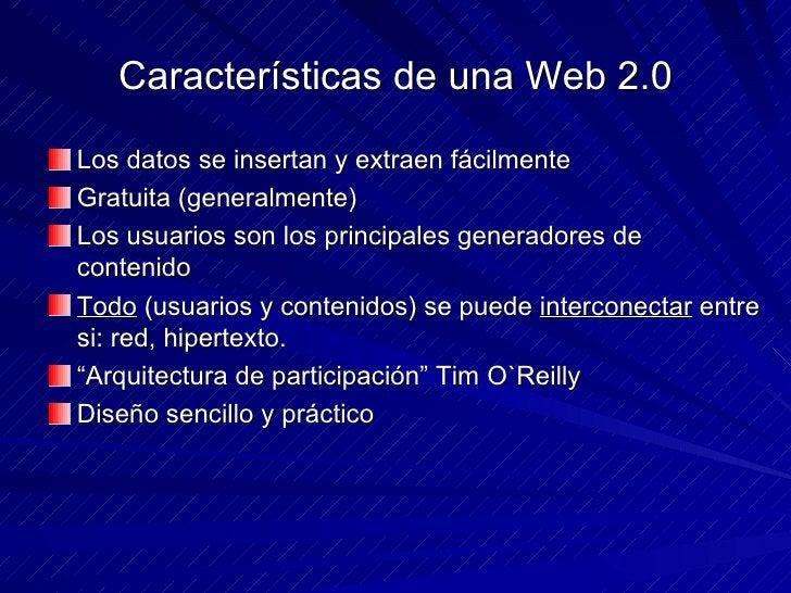 Características de una Web 2.0 <ul><li>Los datos se insertan y extraen fácilmente </li></ul><ul><li>Gratuita (generalmente...