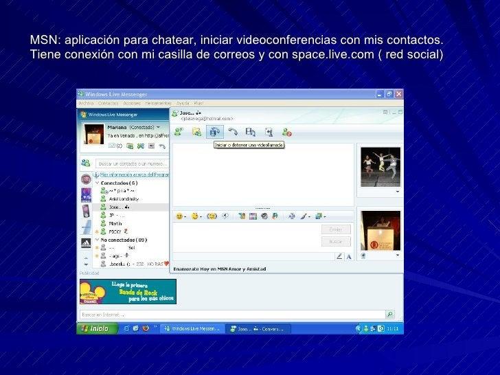 MSN: aplicación para chatear, iniciar videoconferencias con mis contactos. Tiene conexión con mi casilla de correos y con ...
