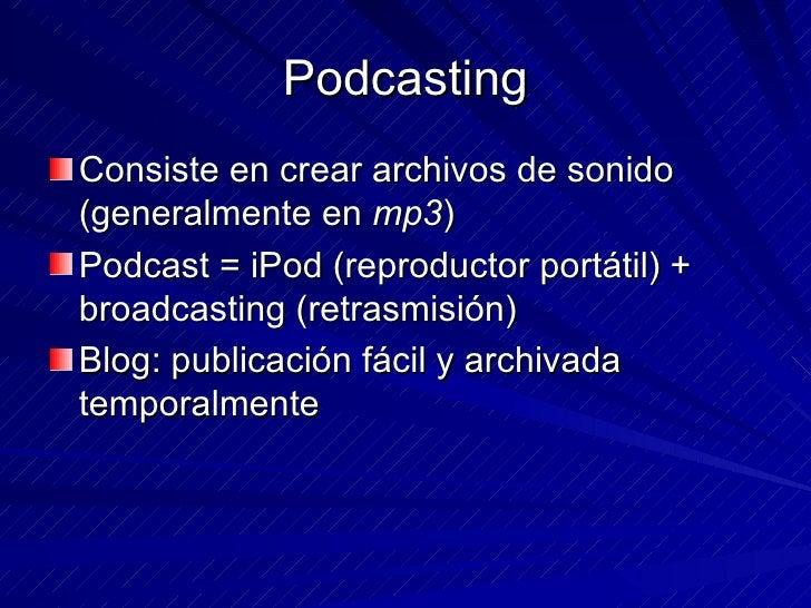 Podcasting <ul><li>Consiste en crear archivos de sonido (generalmente en  mp3 ) </li></ul><ul><li>Podcast = iPod (reproduc...