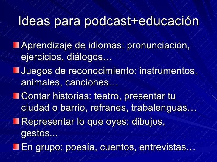 Ideas para podcast+educación <ul><li>Aprendizaje de idiomas: pronunciación, ejercicios, diálogos… </li></ul><ul><li>Juegos...
