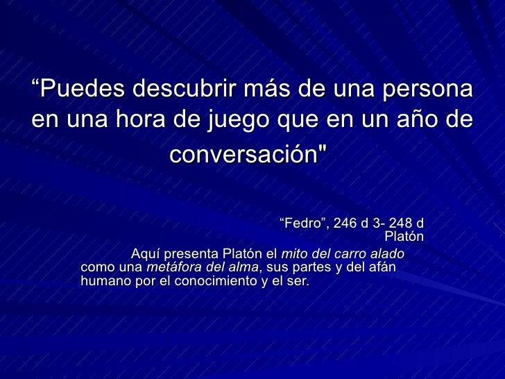 """"""" Puedes descubrir más de una persona en una hora de juego que en un año de conversación""""   """" Fedro"""",  246 d 3- 248 d..."""