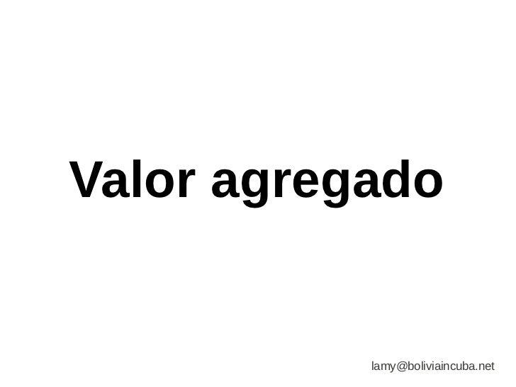 Valor agregado           lamy@boliviaincuba.net