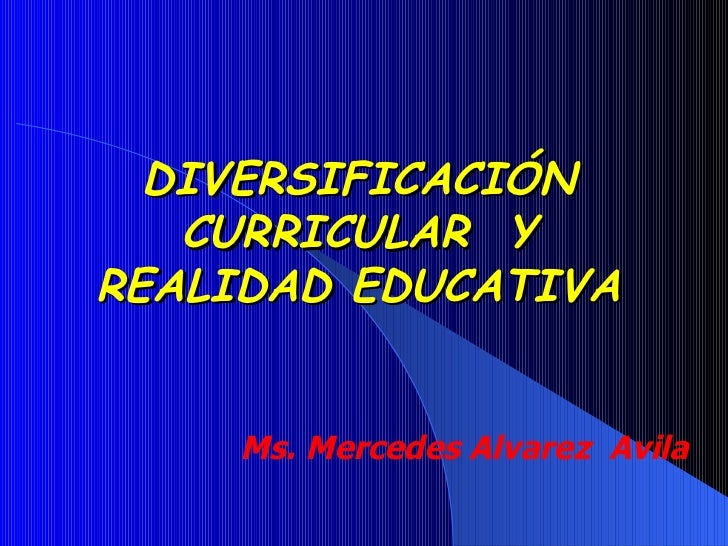 DIVERSIFICACIÓN CURRICULAR  Y REALIDAD EDUCATIVA Ms. Mercedes Alvarez  Avila