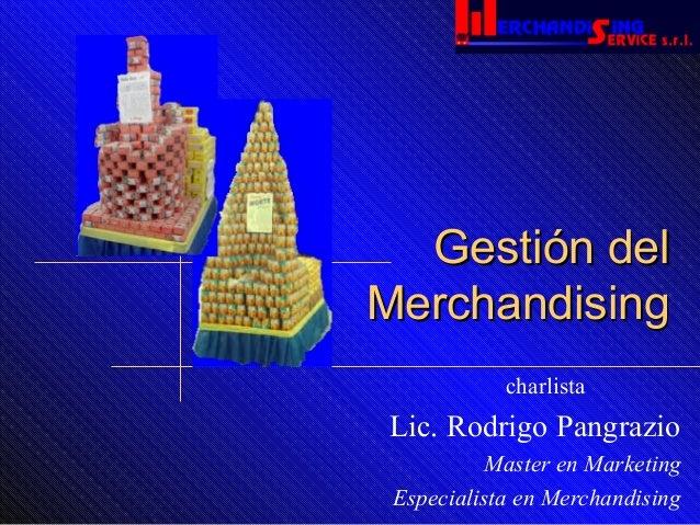 Gestión delGestión del MerchandisingMerchandising Lic. Rodrigo Pangrazio Master en Marketing Especialista en Merchandising...